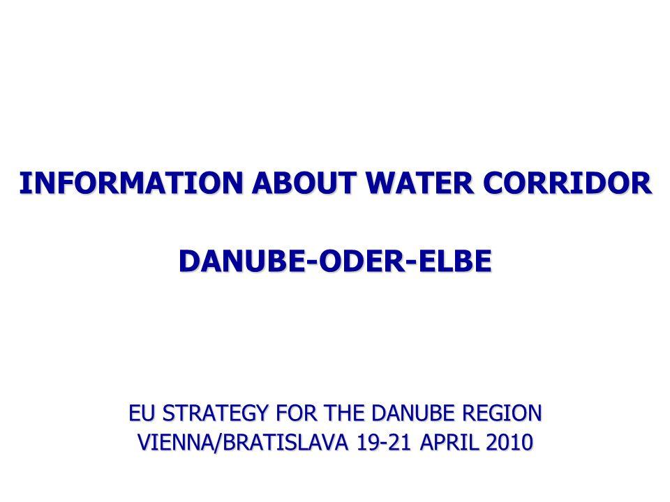 INFORMATION ABOUT WATER CORRIDOR DANUBE-ODER-ELBE EU STRATEGY FOR THE DANUBE REGION VIENNA/BRATISLAVA 19-21 APRIL 2010