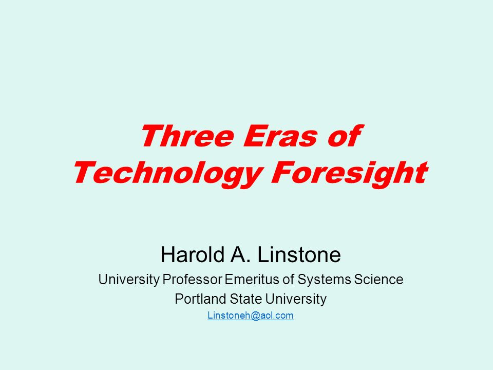 Three Eras of Technology Foresight Harold A. Linstone University Professor Emeritus of Systems Science Portland State University Linstoneh@aol.com