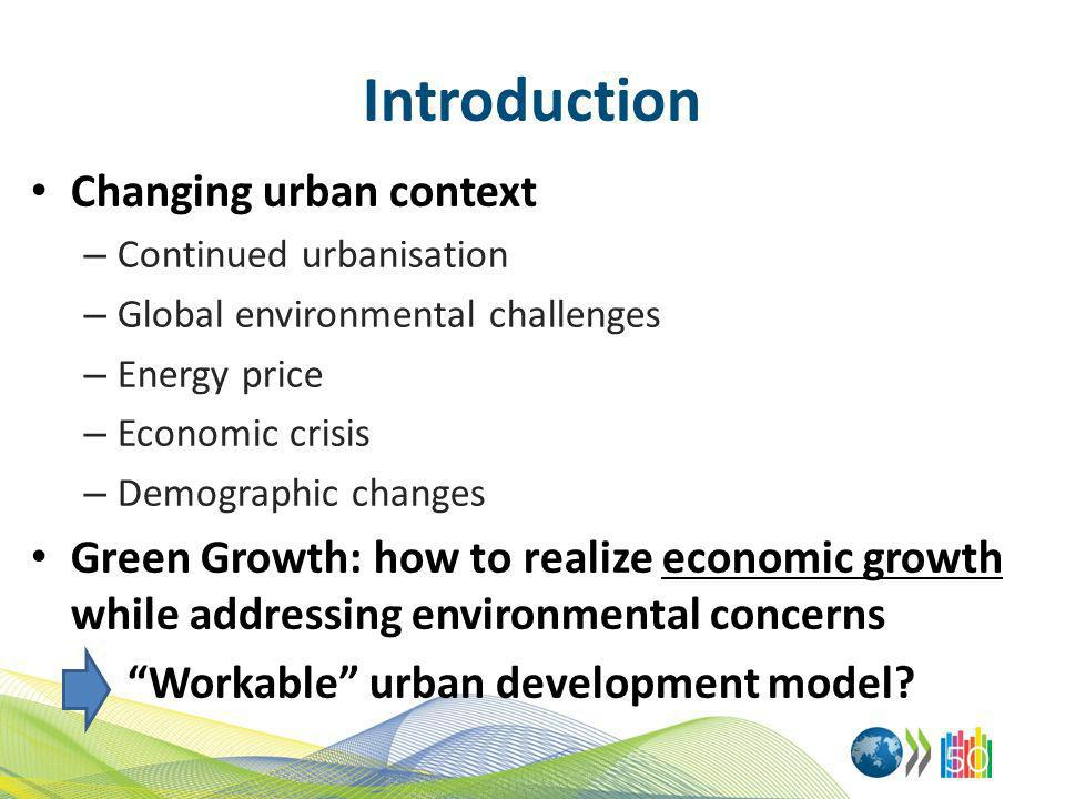 Introduction Changing urban context – Continued urbanisation – Global environmental challenges – Energy price – Economic crisis – Demographic changes Green Growth: how to realize economic growth while addressing environmental concerns Workable urban development model?