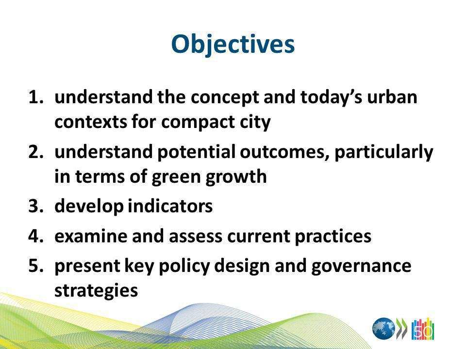Objectives 1.understand the concept and todays urban contexts for compact city 2.understand potential outcomes, particularly in terms of green growth 3.develop indicators 4.examine and assess current practices 5.present key policy design and governance strategies