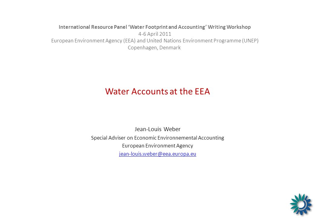 Water Accounts at the EEA Jean-Louis Weber Special Adviser on Economic Environnemental Accounting European Environment Agency jean-louis.weber@eea.eur
