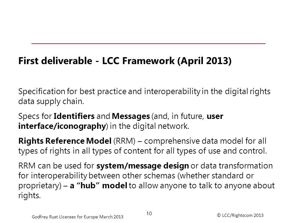 © LCC/Rightscom 2013 Godfrey Rust Licenses for Europe March 2013 First deliverable - LCC Framework (April 2013) Specification for best practice and interoperability in the digital rights data supply chain.