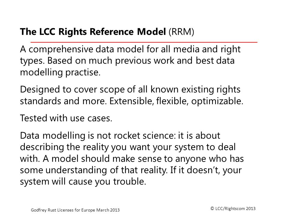 © LCC/Rightscom 2013 Godfrey Rust Licenses for Europe March 2013 The LCC Rights Reference Model (RRM) A comprehensive data model for all media and right types.
