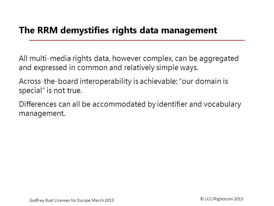 © LCC/Rightscom 2013 Godfrey Rust Licenses for Europe March 2013 The RRM demystifies rights data management All multi-media rights data, however complex, can be aggregated and expressed in common and relatively simple ways.