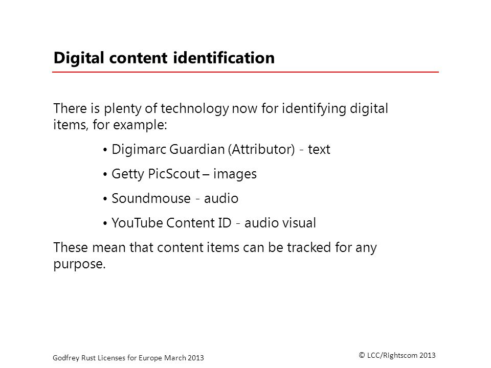 © LCC/Rightscom 2013 Godfrey Rust Licenses for Europe March 2013 Digital content identification There is plenty of technology now for identifying digital items, for example: Digimarc Guardian (Attributor) - text Getty PicScout – images Soundmouse - audio YouTube Content ID - audio visual These mean that content items can be tracked for any purpose.