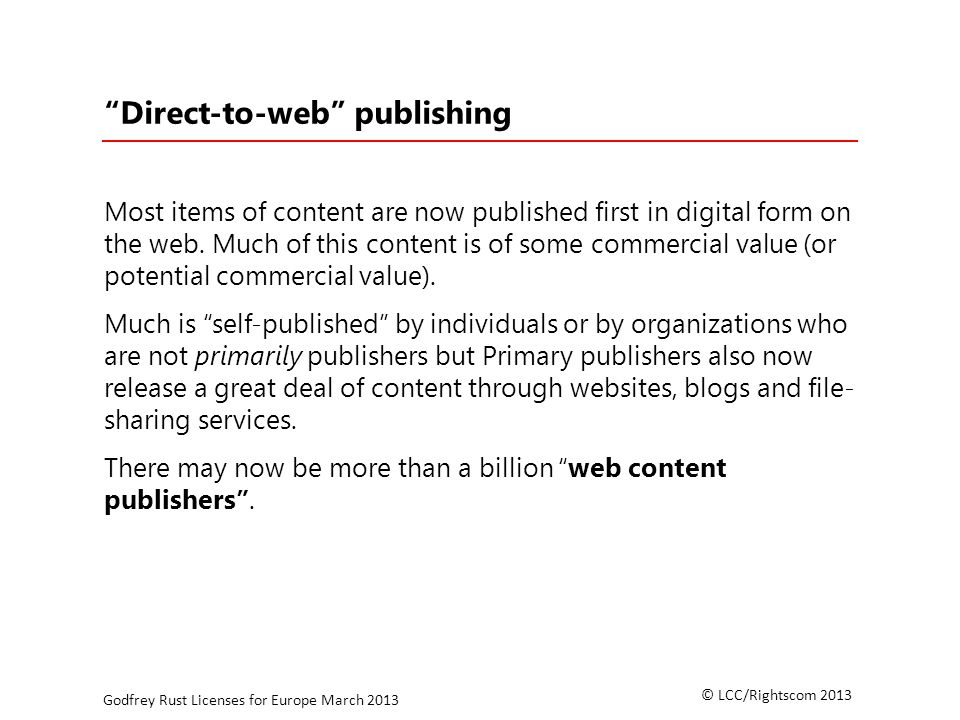 © LCC/Rightscom 2013 Godfrey Rust Licenses for Europe March 2013 Direct-to-web publishing Most items of content are now published first in digital form on the web.