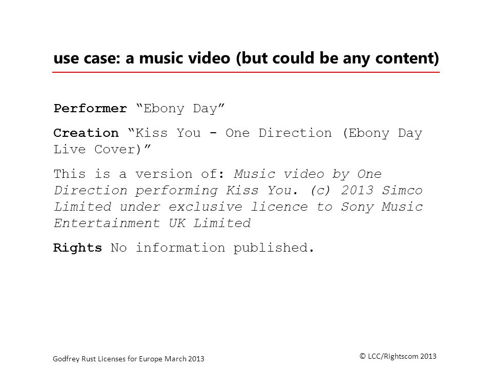 © LCC/Rightscom 2013 Godfrey Rust Licenses for Europe March 2013 use case: a music video (but could be any content) Performer Ebony Day Creation Kiss You - One Direction (Ebony Day Live Cover) This is a version of: Music video by One Direction performing Kiss You.