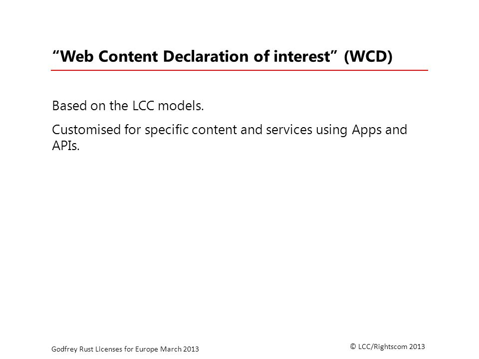 © LCC/Rightscom 2013 Godfrey Rust Licenses for Europe March 2013 Web Content Declaration of interest (WCD) Based on the LCC models.