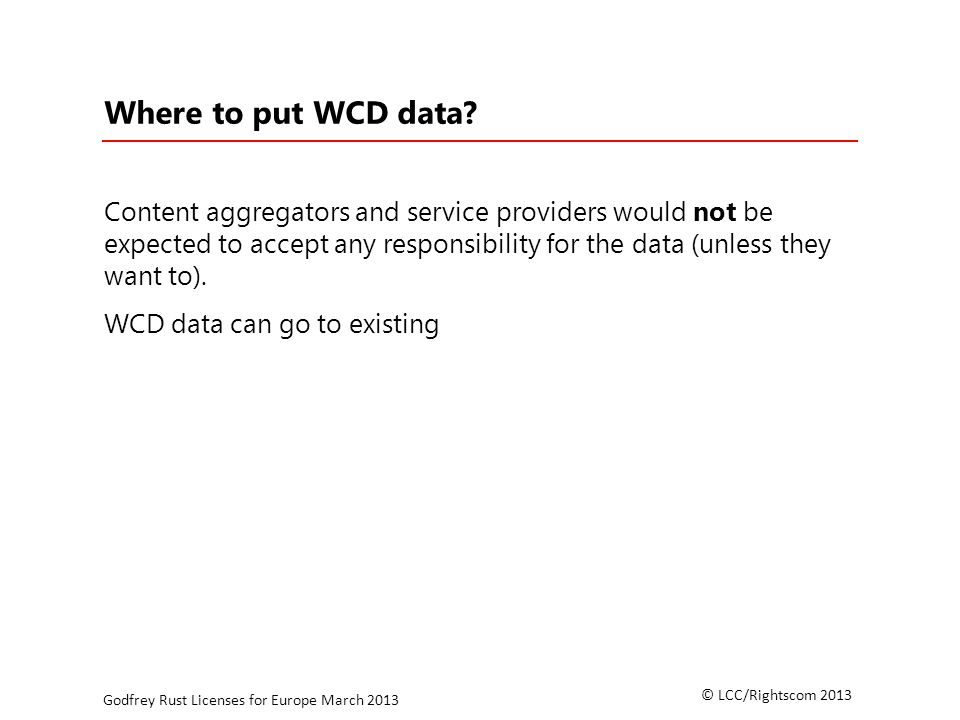 © LCC/Rightscom 2013 Godfrey Rust Licenses for Europe March 2013 Where to put WCD data.