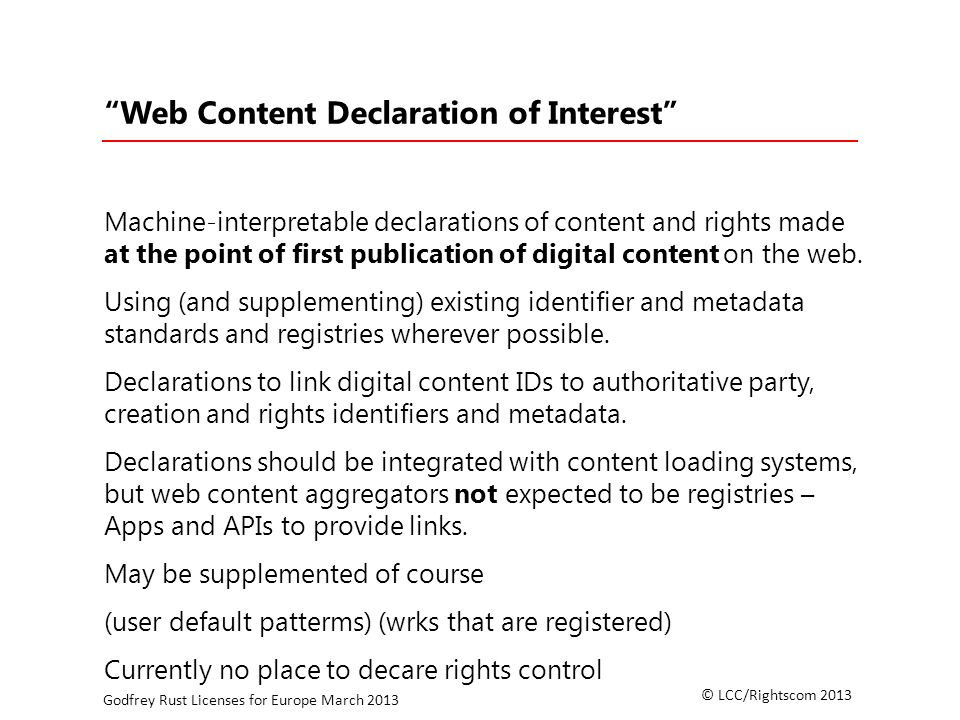 © LCC/Rightscom 2013 Godfrey Rust Licenses for Europe March 2013 Web Content Declaration of Interest Machine-interpretable declarations of content and rights made at the point of first publication of digital content on the web.