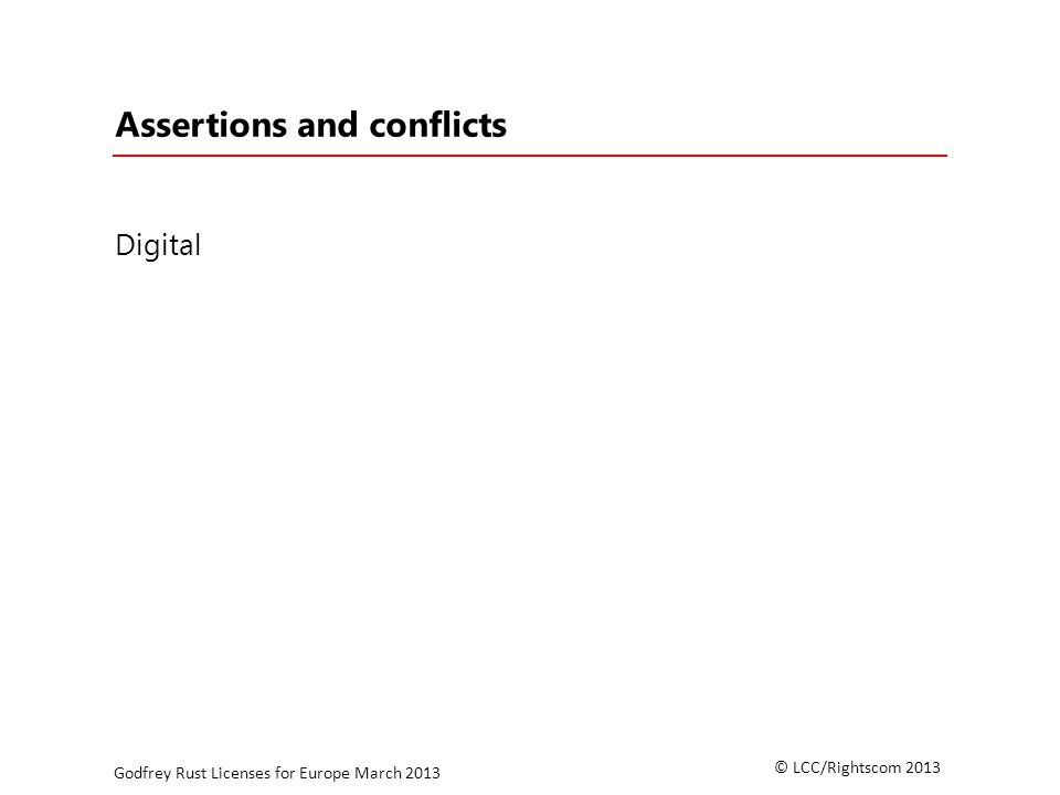 © LCC/Rightscom 2013 Godfrey Rust Licenses for Europe March 2013 Assertions and conflicts Digital