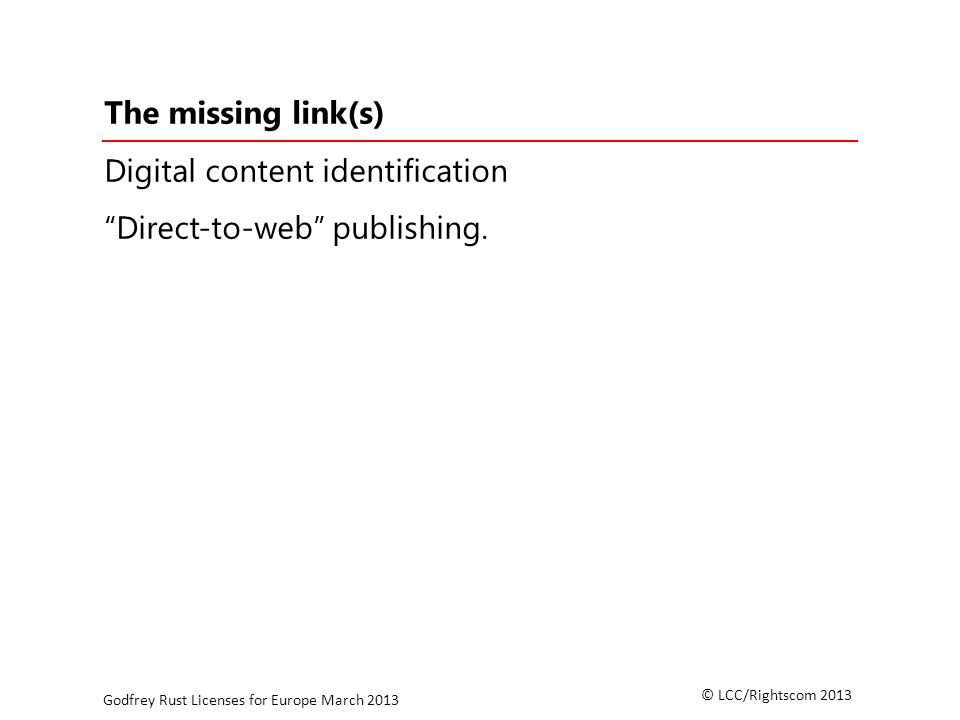 © LCC/Rightscom 2013 Godfrey Rust Licenses for Europe March 2013 The missing link(s) Digital content identification Direct-to-web publishing.
