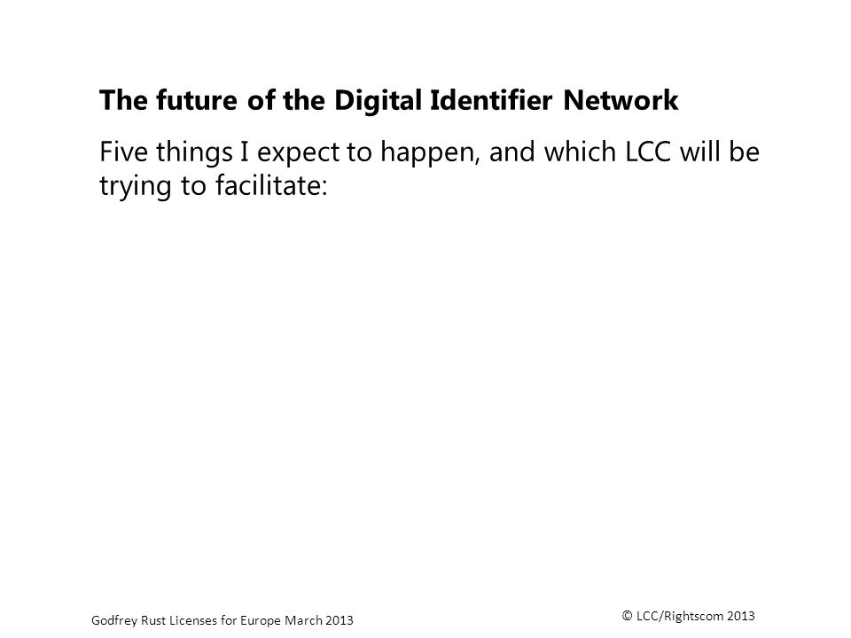 © LCC/Rightscom 2013 Godfrey Rust Licenses for Europe March 2013 The future of the Digital Identifier Network Five things I expect to happen, and which LCC will be trying to facilitate: