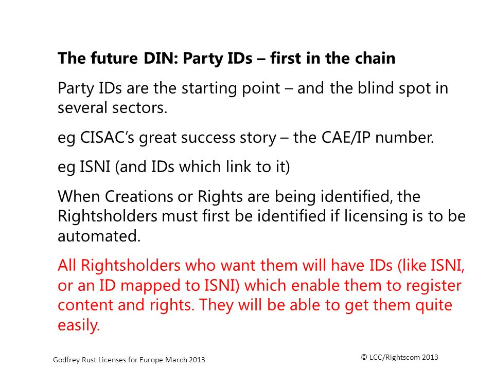 © LCC/Rightscom 2013 Godfrey Rust Licenses for Europe March 2013 The future DIN: Party IDs – first in the chain Party IDs are the starting point – and the blind spot in several sectors.
