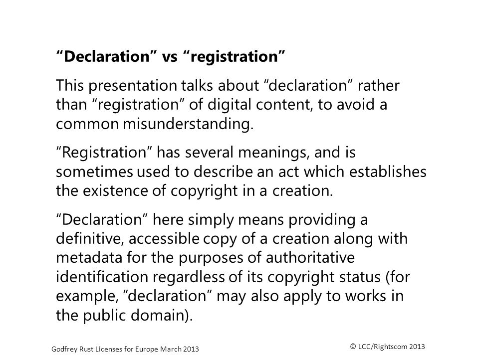 © LCC/Rightscom 2013 Godfrey Rust Licenses for Europe March 2013 Declaration vs registration This presentation talks about declaration rather than registration of digital content, to avoid a common misunderstanding.