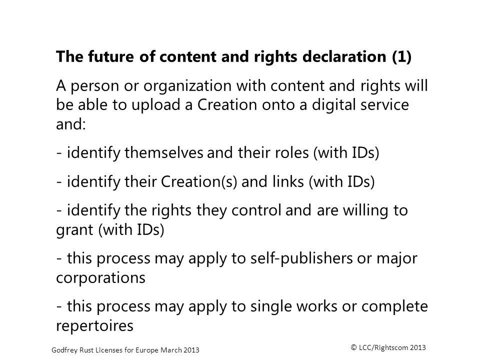 © LCC/Rightscom 2013 Godfrey Rust Licenses for Europe March 2013 The future of content and rights declaration (1) A person or organization with content and rights will be able to upload a Creation onto a digital service and: - identify themselves and their roles (with IDs) - identify their Creation(s) and links (with IDs) - identify the rights they control and are willing to grant (with IDs) - this process may apply to self-publishers or major corporations - this process may apply to single works or complete repertoires