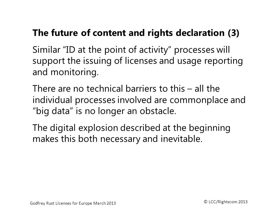 © LCC/Rightscom 2013 Godfrey Rust Licenses for Europe March 2013 The future of content and rights declaration (3) Similar ID at the point of activity processes will support the issuing of licenses and usage reporting and monitoring.