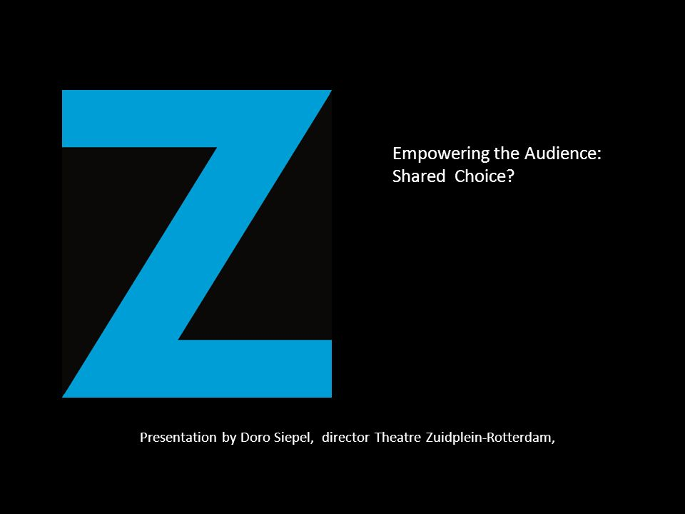 Presentation by Doro Siepel, director Theatre Zuidplein-Rotterdam, Empowering the Audience: Shared Choice