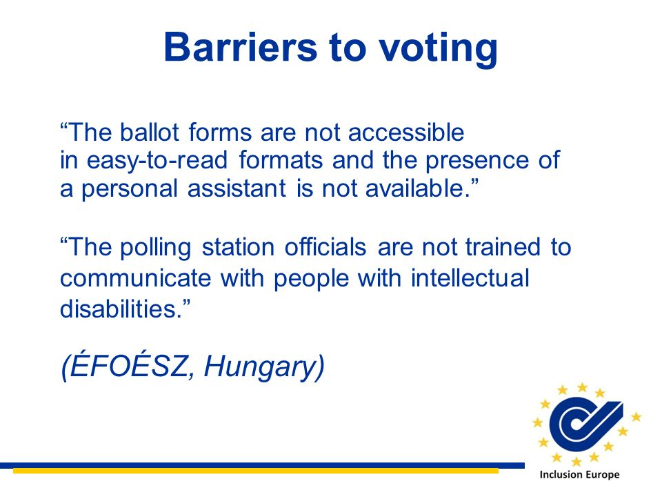 The ballot forms are not accessible in easy-to-read formats and the presence of a personal assistant is not available. The polling station officials a