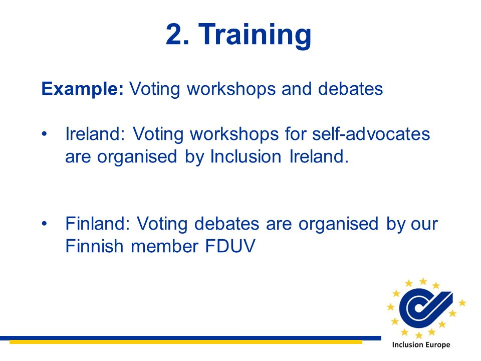 2. Training Example: Voting workshops and debates Ireland: Voting workshops for self-advocates are organised by Inclusion Ireland. Finland: Voting deb