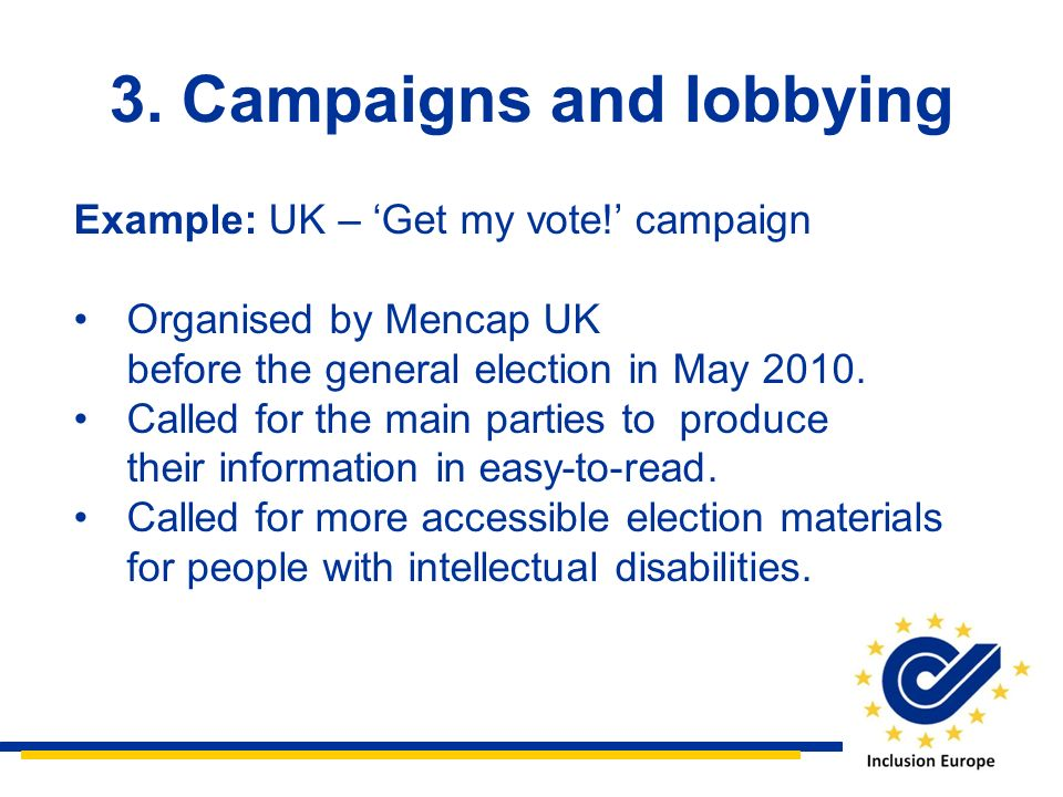 3. Campaigns and lobbying Example: UK – Get my vote! campaign Organised by Mencap UK before the general election in May 2010. Called for the main part