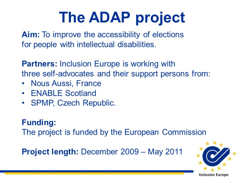 The ADAP project Aim: To improve the accessibility of elections for people with intellectual disabilities. Partners: Inclusion Europe is working with