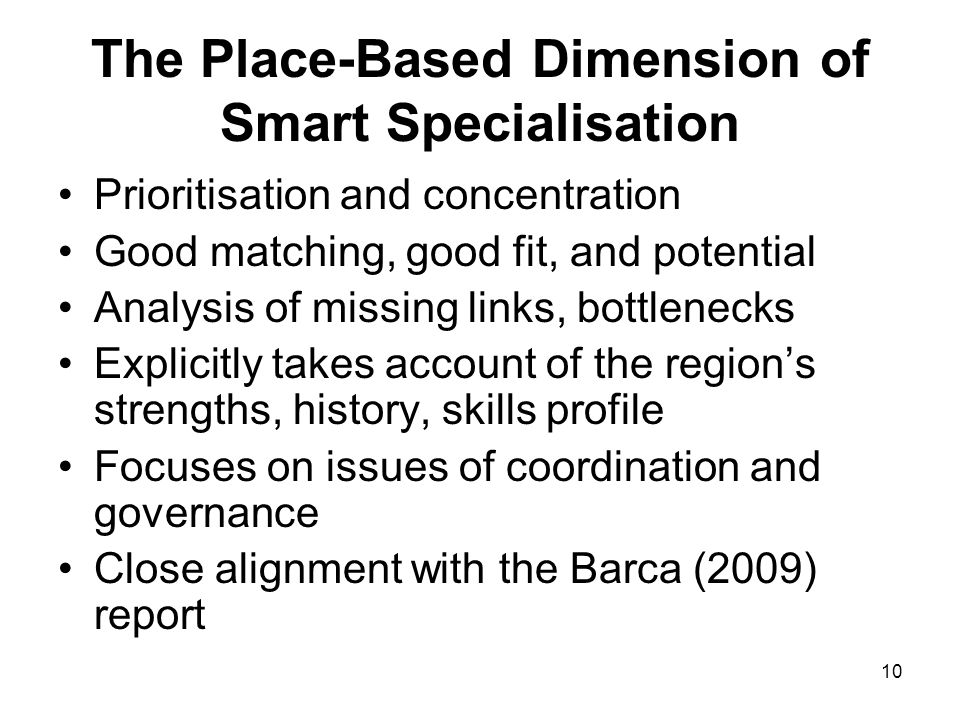 10 The Place-Based Dimension of Smart Specialisation Prioritisation and concentration Good matching, good fit, and potential Analysis of missing links, bottlenecks Explicitly takes account of the regions strengths, history, skills profile Focuses on issues of coordination and governance Close alignment with the Barca (2009) report