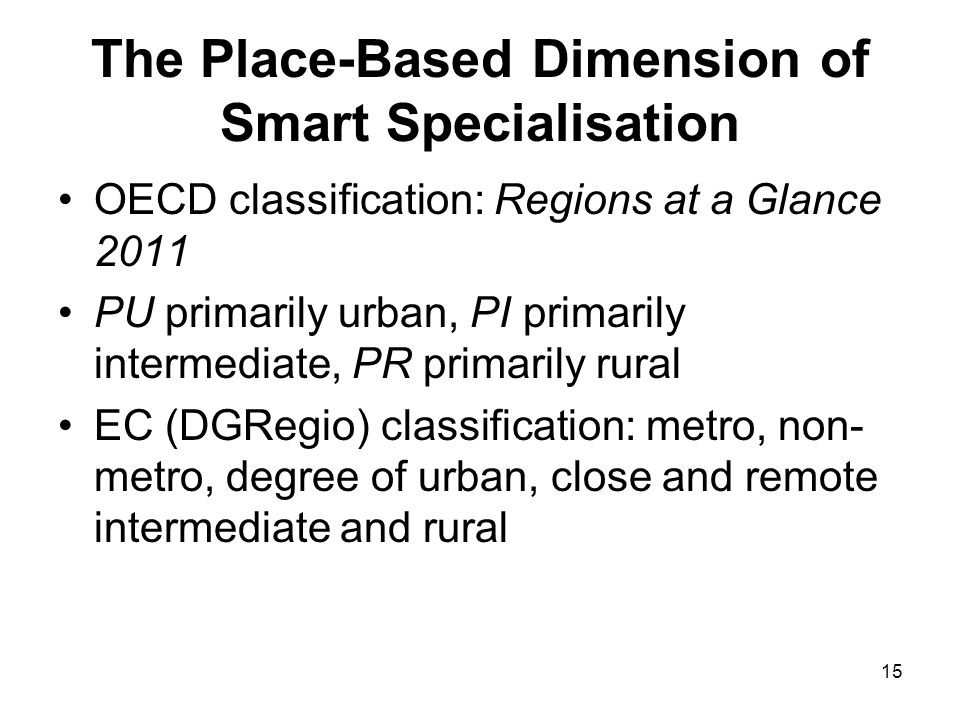 15 The Place-Based Dimension of Smart Specialisation OECD classification: Regions at a Glance 2011 PU primarily urban, PI primarily intermediate, PR primarily rural EC (DGRegio) classification: metro, non- metro, degree of urban, close and remote intermediate and rural