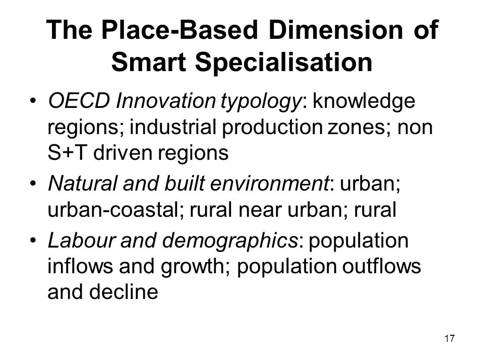 17 The Place-Based Dimension of Smart Specialisation OECD Innovation typology: knowledge regions; industrial production zones; non S+T driven regions Natural and built environment: urban; urban-coastal; rural near urban; rural Labour and demographics: population inflows and growth; population outflows and decline