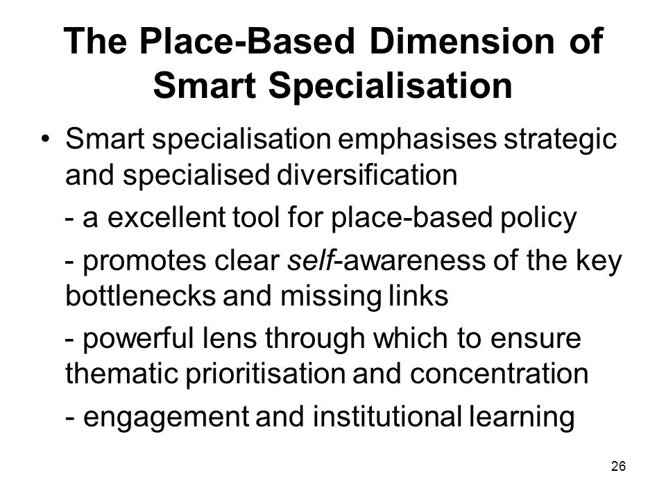 26 The Place-Based Dimension of Smart Specialisation Smart specialisation emphasises strategic and specialised diversification - a excellent tool for place-based policy - promotes clear self-awareness of the key bottlenecks and missing links - powerful lens through which to ensure thematic prioritisation and concentration - engagement and institutional learning