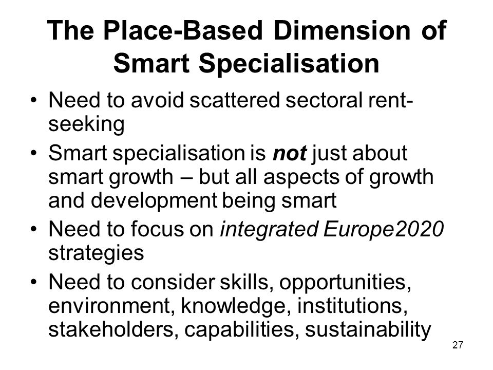 27 The Place-Based Dimension of Smart Specialisation Need to avoid scattered sectoral rent- seeking Smart specialisation is not just about smart growth – but all aspects of growth and development being smart Need to focus on integrated Europe2020 strategies Need to consider skills, opportunities, environment, knowledge, institutions, stakeholders, capabilities, sustainability