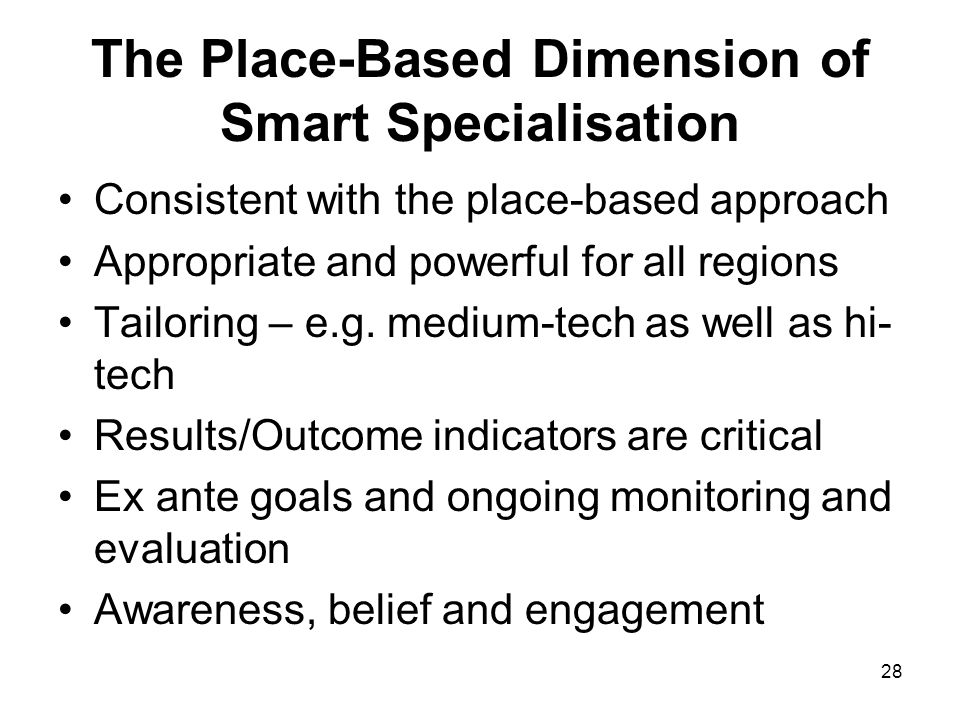 28 The Place-Based Dimension of Smart Specialisation Consistent with the place-based approach Appropriate and powerful for all regions Tailoring – e.g.