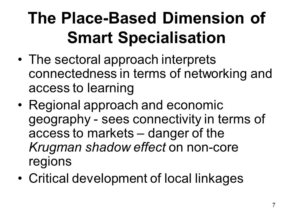 7 The Place-Based Dimension of Smart Specialisation The sectoral approach interprets connectedness in terms of networking and access to learning Regional approach and economic geography - sees connectivity in terms of access to markets – danger of the Krugman shadow effect on non-core regions Critical development of local linkages