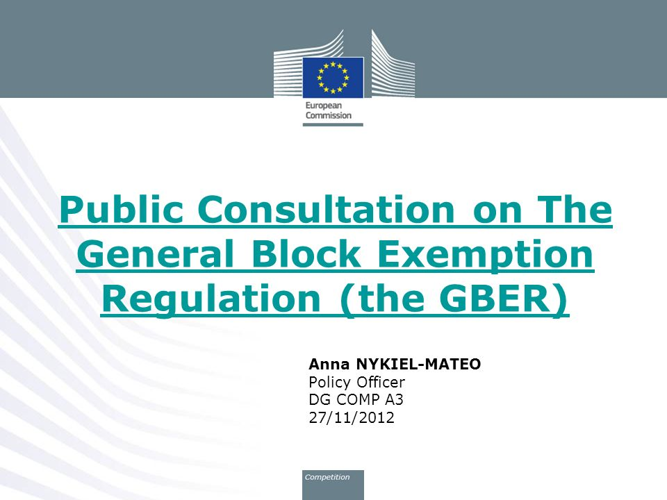 Anna NYKIEL-MATEO Policy Officer DG COMP A3 27/11/2012 Public Consultation on The General Block Exemption Regulation (the GBER)