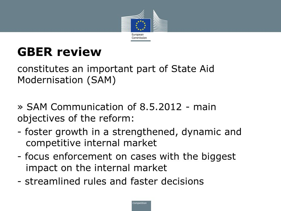 GBER review constitutes an important part of State Aid Modernisation (SAM) » SAM Communication of 8.5.2012 - main objectives of the reform: - foster g