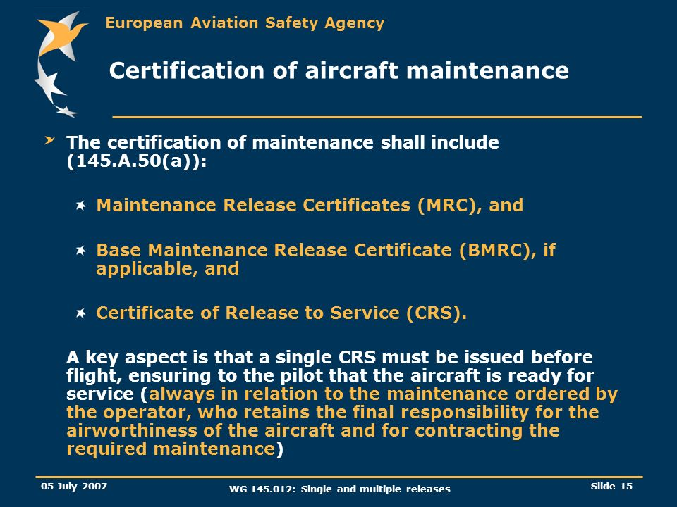 European Aviation Safety Agency 05 July 2007 WG 145.012: Single and multiple releases Slide 15 Certification of aircraft maintenance The certification