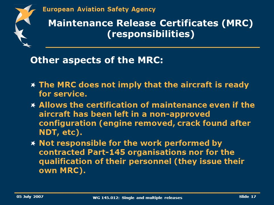 European Aviation Safety Agency 05 July 2007 WG 145.012: Single and multiple releases Slide 17 Maintenance Release Certificates (MRC) (responsibilitie