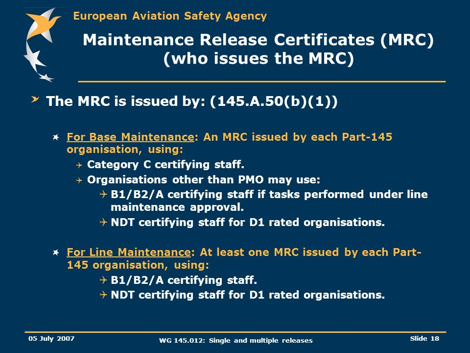 European Aviation Safety Agency 05 July 2007 WG 145.012: Single and multiple releases Slide 18 Maintenance Release Certificates (MRC) (who issues the