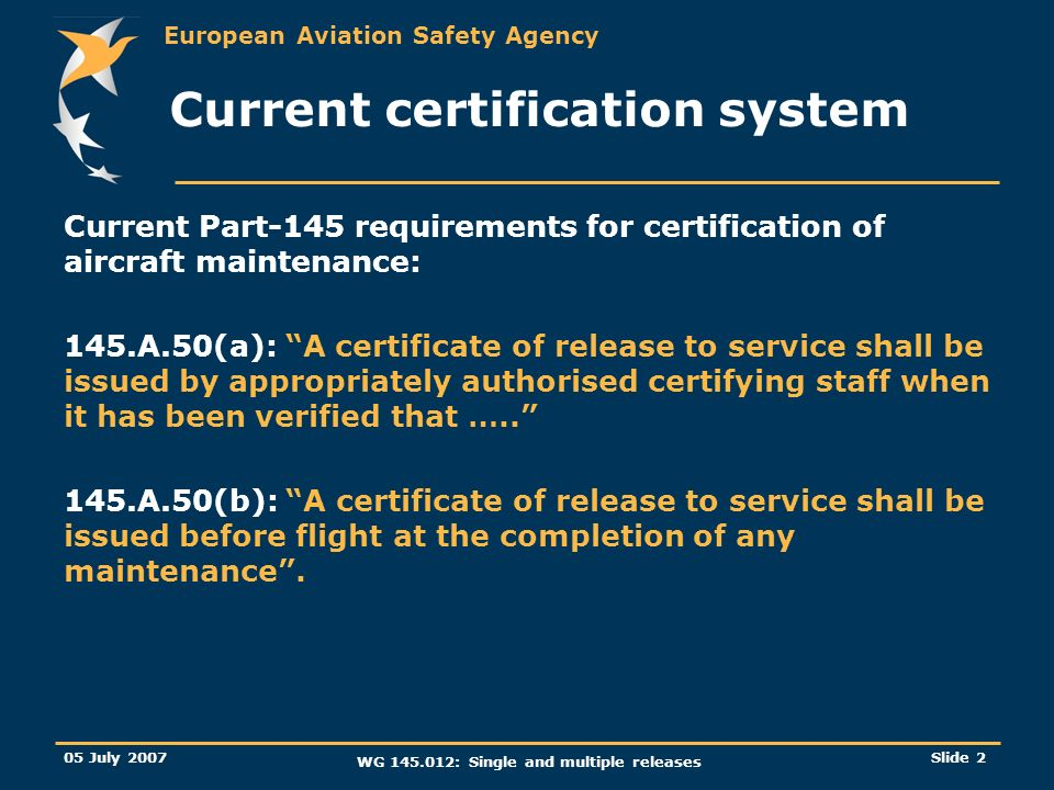 European Aviation Safety Agency 05 July 2007 WG 145.012: Single and multiple releases Slide 2 Current certification system Current Part-145 requiremen