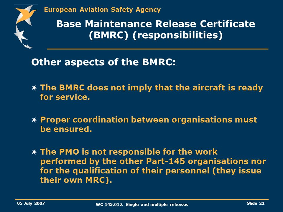 European Aviation Safety Agency 05 July 2007 WG 145.012: Single and multiple releases Slide 22 Base Maintenance Release Certificate (BMRC) (responsibi