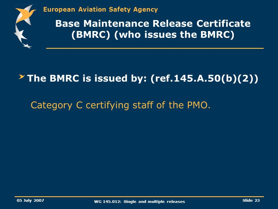 European Aviation Safety Agency 05 July 2007 WG 145.012: Single and multiple releases Slide 23 Base Maintenance Release Certificate (BMRC) (who issues