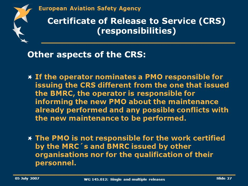 European Aviation Safety Agency 05 July 2007 WG 145.012: Single and multiple releases Slide 27 Certificate of Release to Service (CRS) (responsibiliti