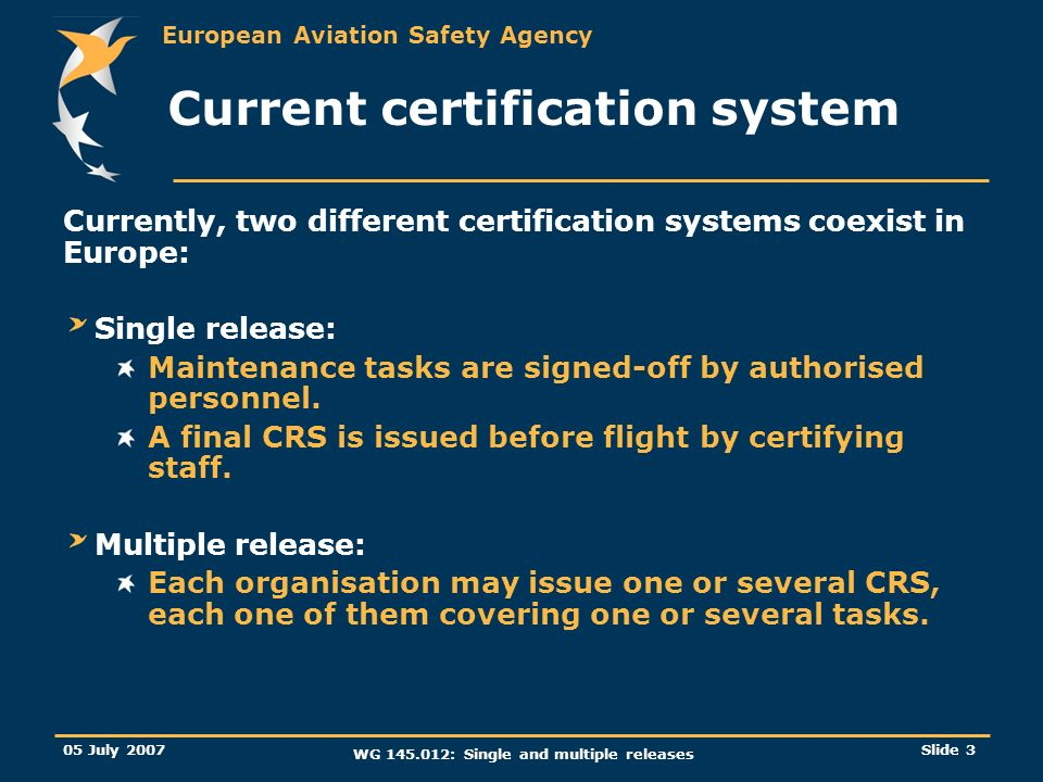 European Aviation Safety Agency 05 July 2007 WG 145.012: Single and multiple releases Slide 3 Current certification system Currently, two different ce