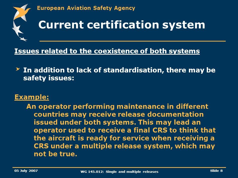 European Aviation Safety Agency 05 July 2007 WG 145.012: Single and multiple releases Slide 8 Current certification system Issues related to the coexi