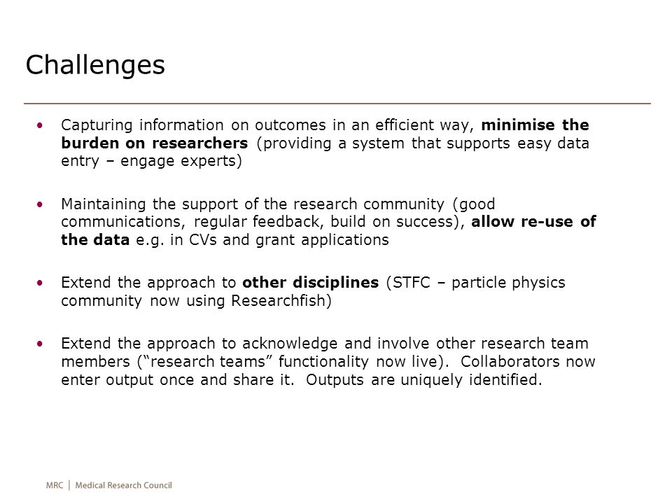 Challenges Capturing information on outcomes in an efficient way, minimise the burden on researchers (providing a system that supports easy data entry – engage experts) Maintaining the support of the research community (good communications, regular feedback, build on success), allow re-use of the data e.g.