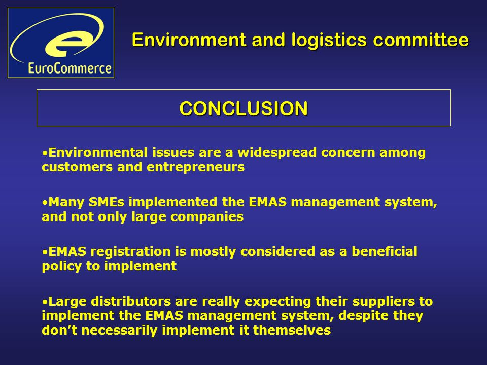 CONCLUSION Environmental issues are a widespread concern among customers and entrepreneurs Many SMEs implemented the EMAS management system, and not only large companies EMAS registration is mostly considered as a beneficial policy to implement Large distributors are really expecting their suppliers to implement the EMAS management system, despite they dont necessarily implement it themselves