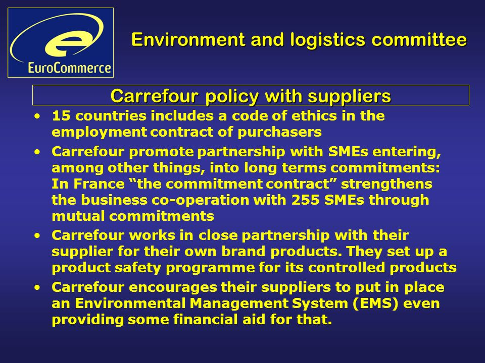 Environment and logistics committee Carrefour policy with suppliers 15 countries includes a code of ethics in the employment contract of purchasers Carrefour promote partnership with SMEs entering, among other things, into long terms commitments: In France the commitment contract strengthens the business co-operation with 255 SMEs through mutual commitments Carrefour works in close partnership with their supplier for their own brand products.