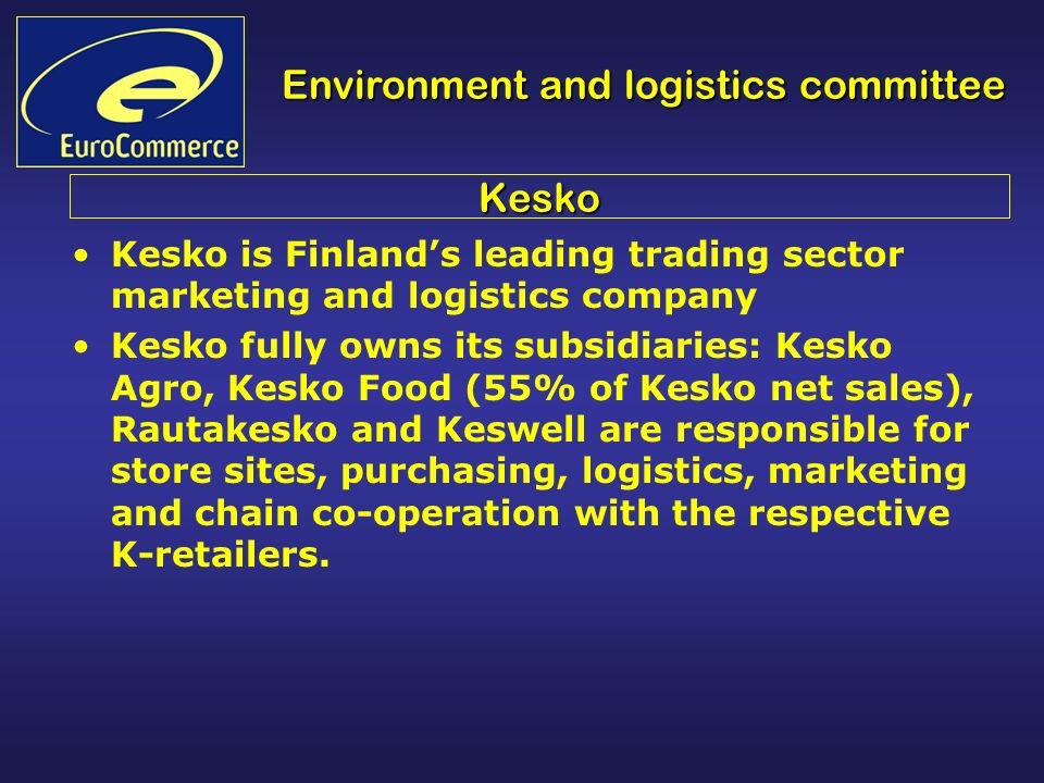 Environment and logistics committee Kesko Kesko is Finlands leading trading sector marketing and logistics company Kesko fully owns its subsidiaries: Kesko Agro, Kesko Food (55% of Kesko net sales), Rautakesko and Keswell are responsible for store sites, purchasing, logistics, marketing and chain co-operation with the respective K-retailers.
