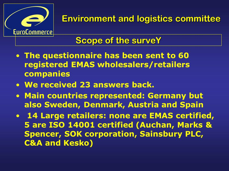 Environment and logistics committee Scope of the surveY The questionnaire has been sent to 60 registered EMAS wholesalers/retailers companies We received 23 answers back.
