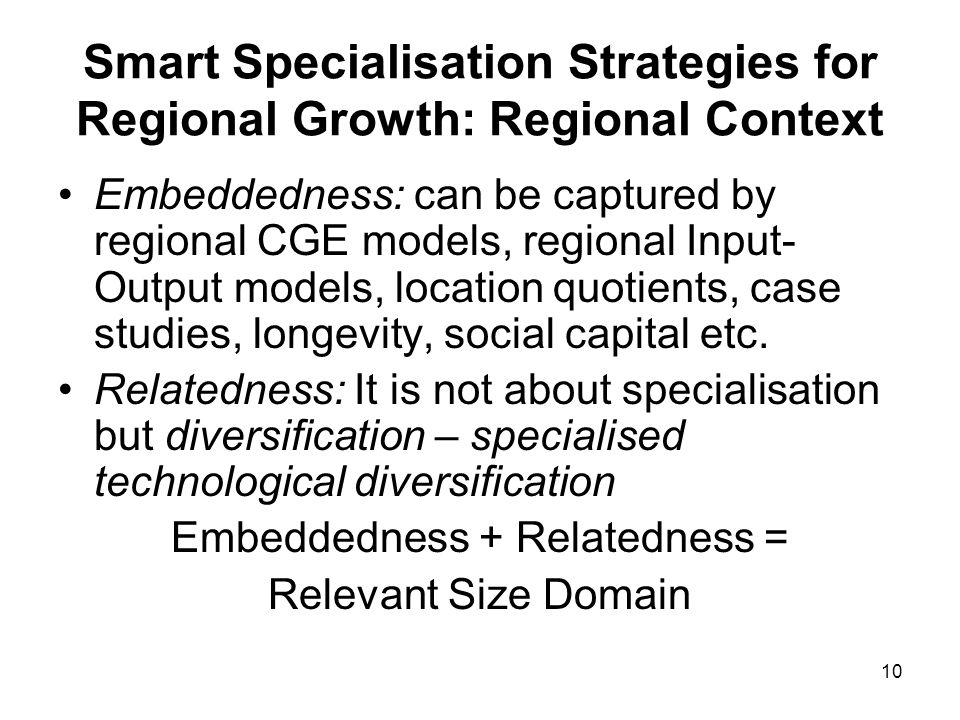 10 Smart Specialisation Strategies for Regional Growth: Regional Context Embeddedness: can be captured by regional CGE models, regional Input- Output